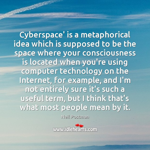 Cyberspace' is a metaphorical idea which is supposed to be the space Image