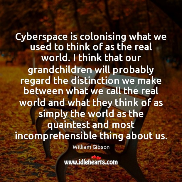 Cyberspace is colonising what we used to think of as the real Image