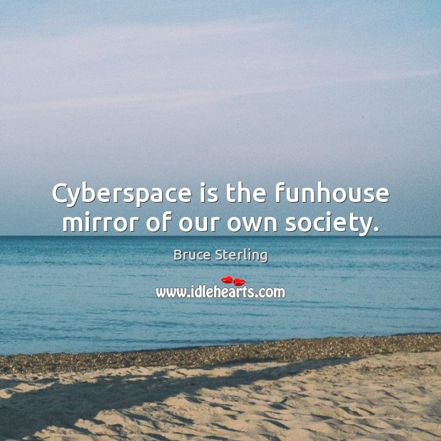 Cyberspace is the funhouse mirror of our own society. Bruce Sterling Picture Quote