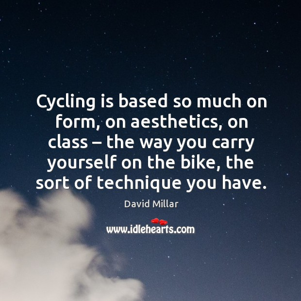 Cycling is based so much on form, on aesthetics, on class – the way you carry yourself on the bike David Millar Picture Quote
