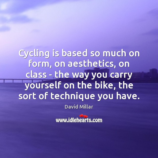 Cycling is based so much on form, on aesthetics, on class – David Millar Picture Quote