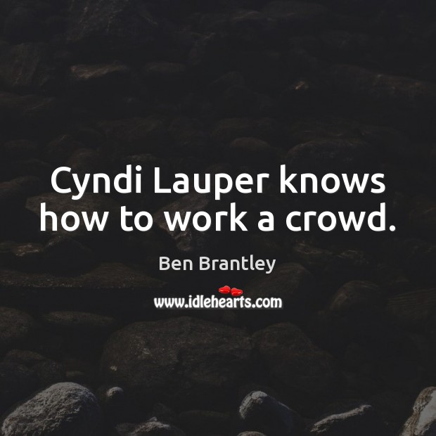Cyndi Lauper knows how to work a crowd. Ben Brantley Picture Quote