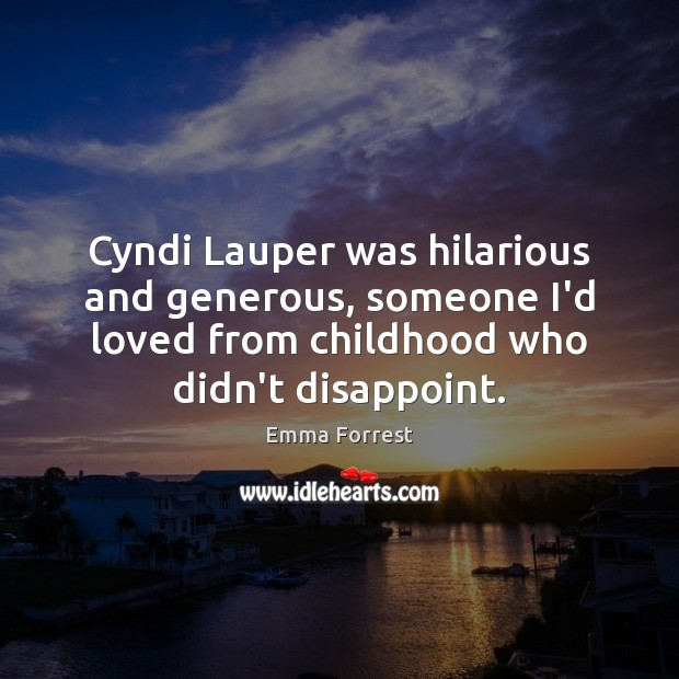 Cyndi Lauper was hilarious and generous, someone I'd loved from childhood who Emma Forrest Picture Quote