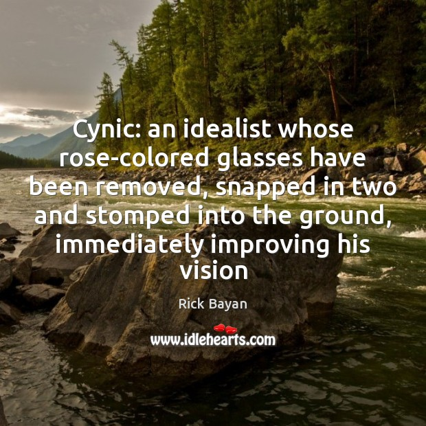 Cynic: an idealist whose rose-colored glasses have been removed, snapped in two Image