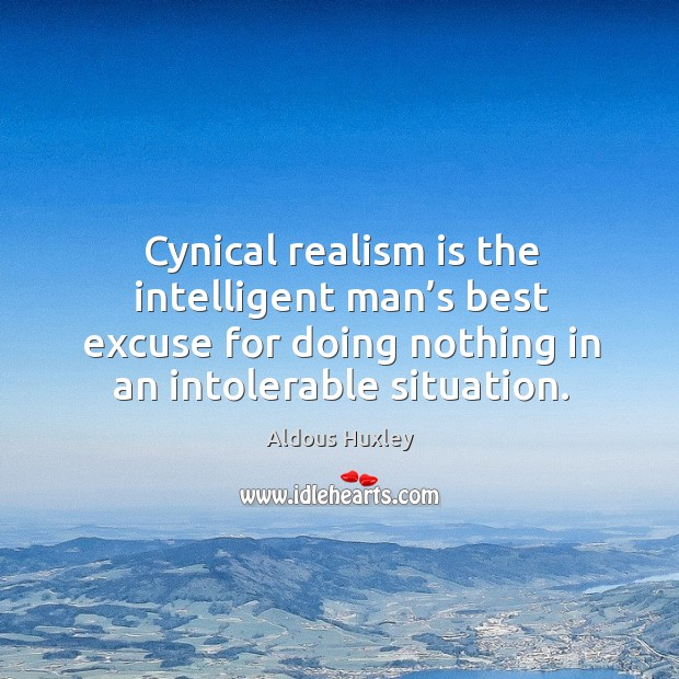 Cynical realism is the intelligent man's best excuse for doing nothing in an intolerable situation. Image