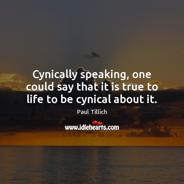 Cynically speaking, one could say that it is true to life to be cynical about it. Paul Tillich Picture Quote
