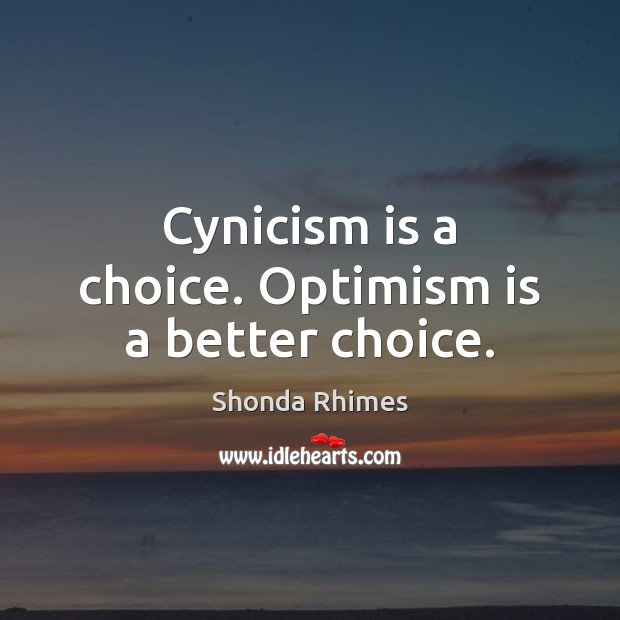 Image, Cynicism is a choice. Optimism is a better choice.