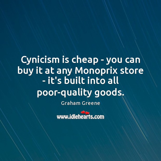 Cynicism is cheap – you can buy it at any Monoprix store Graham Greene Picture Quote