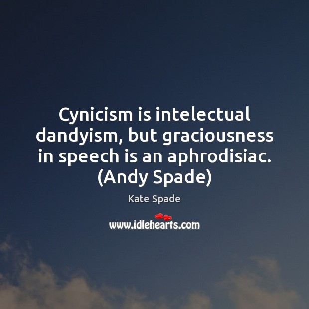 Cynicism is intelectual dandyism, but graciousness in speech is an aphrodisiac. (Andy Image