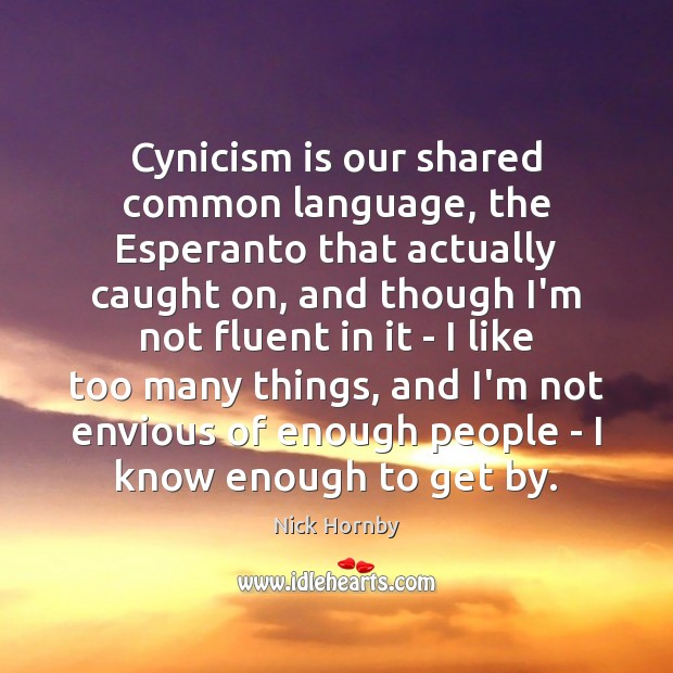 Cynicism is our shared common language, the Esperanto that actually caught on, Nick Hornby Picture Quote