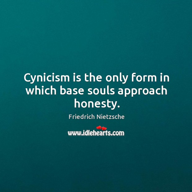 Cynicism is the only form in which base souls approach honesty. Image