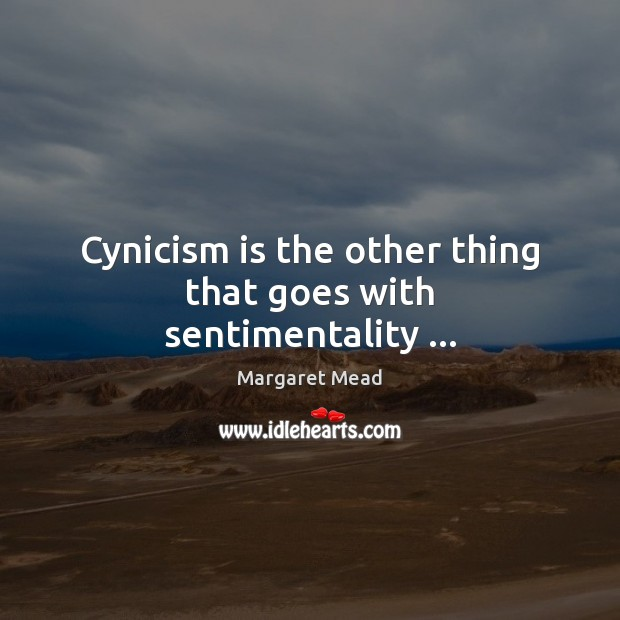 Cynicism is the other thing that goes with sentimentality … Margaret Mead Picture Quote