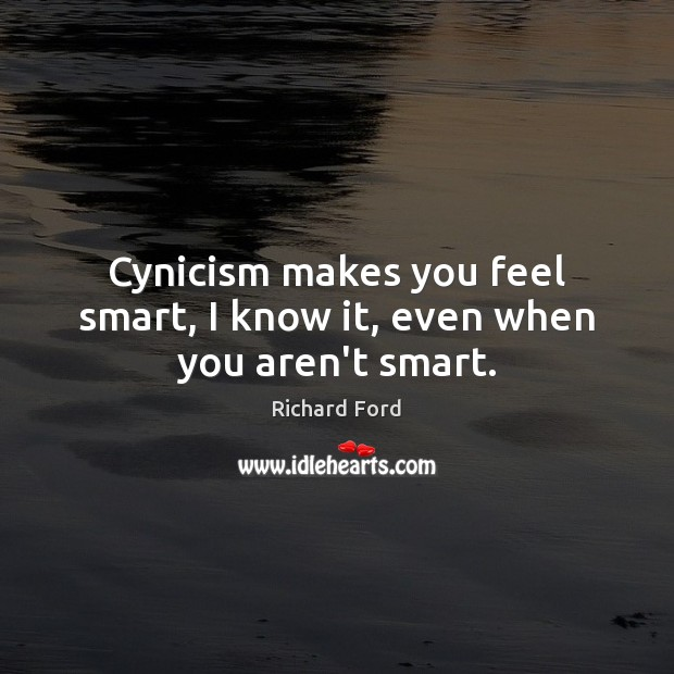 Cynicism makes you feel smart, I know it, even when you aren't smart. Image