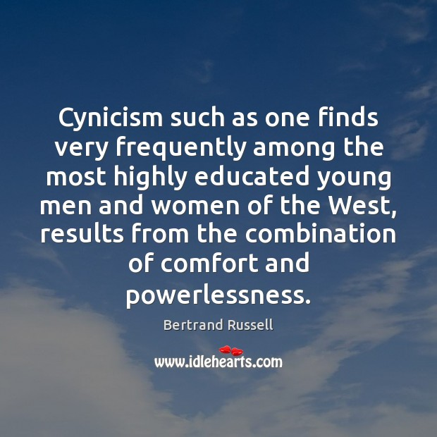 Cynicism such as one finds very frequently among the most highly educated Bertrand Russell Picture Quote