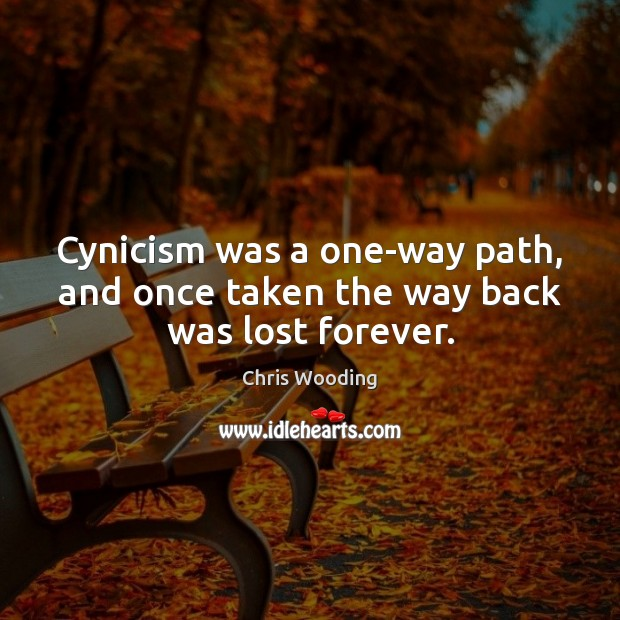 Cynicism was a one-way path, and once taken the way back was lost forever. Image