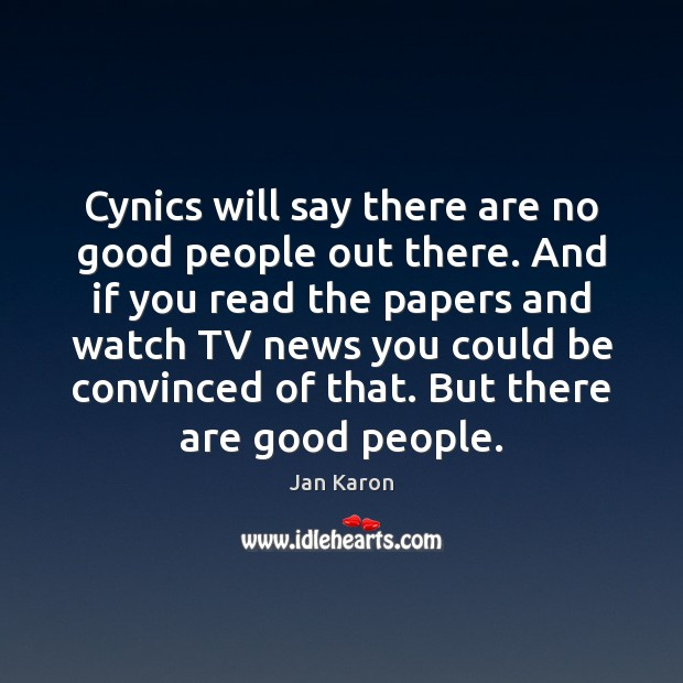 Cynics will say there are no good people out there. And if Jan Karon Picture Quote