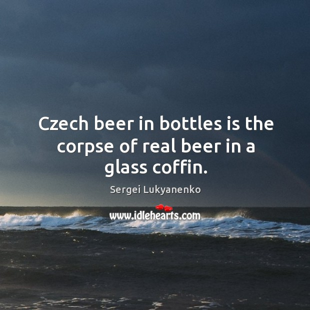 Czech beer in bottles is the corpse of real beer in a glass coffin. Image