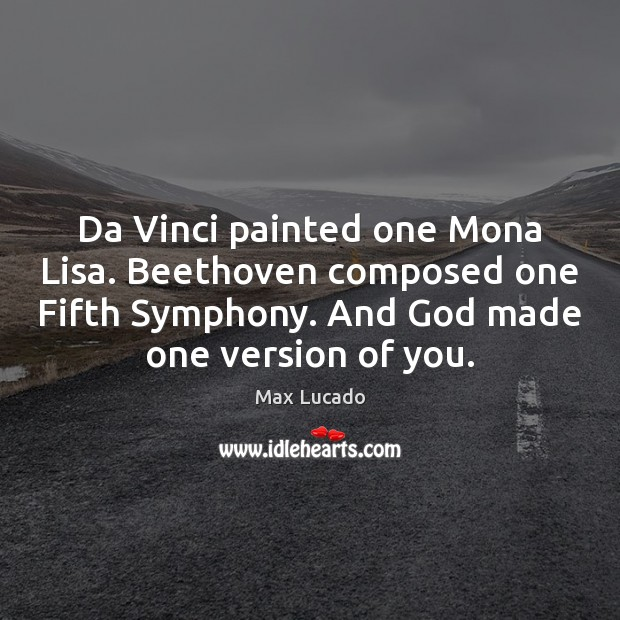 Image, Da Vinci painted one Mona Lisa. Beethoven composed one Fifth Symphony. And