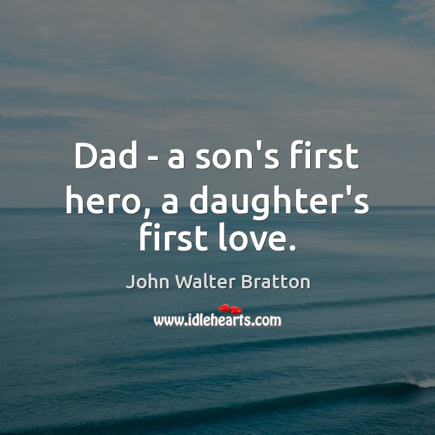 Dad – a son's first hero, a daughter's first love. John Walter Bratton Picture Quote