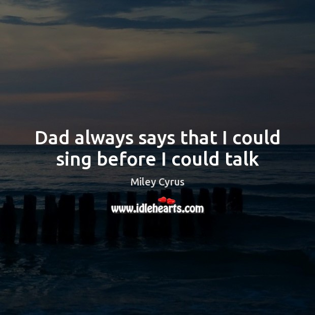 Image, Dad always says that I could sing before I could talk