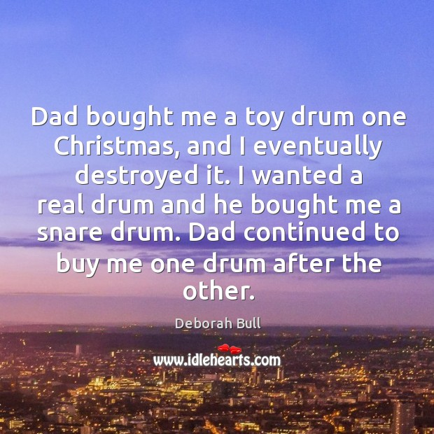 Dad bought me a toy drum one christmas, and I eventually destroyed it. Deborah Bull Picture Quote