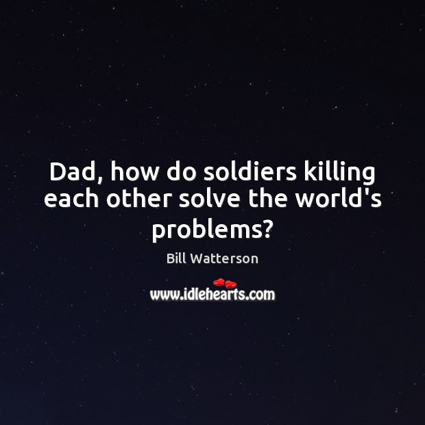 Dad, how do soldiers killing each other solve the world's problems? Bill Watterson Picture Quote