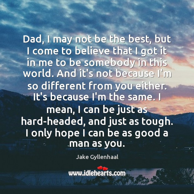 Dad, I may not be the best, but I come to believe Jake Gyllenhaal Picture Quote