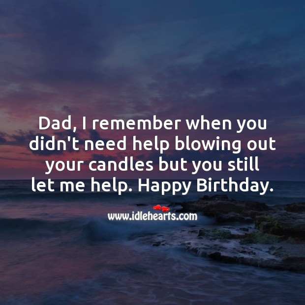 Dad, I remember when you didn't need help blowing out your candles but you still let me help. Image