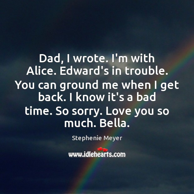 Dad, I wrote. I'm with Alice. Edward's in trouble. You can ground Love You So Much Quotes Image