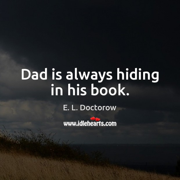 Dad is always hiding in his book. E. L. Doctorow Picture Quote