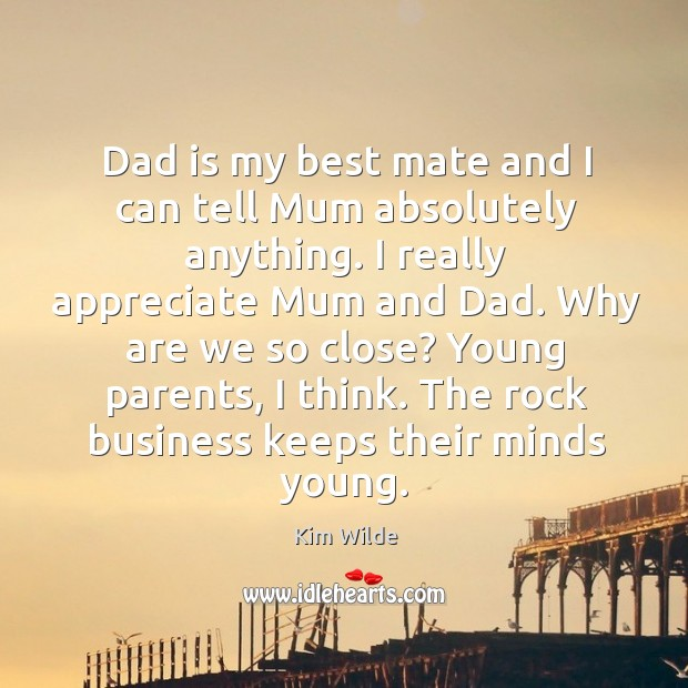 Dad is my best mate and I can tell mum absolutely anything. I really appreciate mum and dad. Kim Wilde Picture Quote