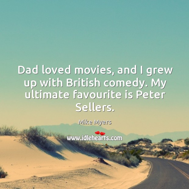 Dad loved movies, and I grew up with British comedy. My ultimate Mike Myers Picture Quote