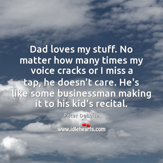 Image, Dad loves my stuff. No matter how many times my voice cracks