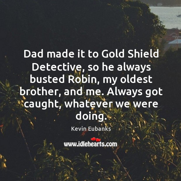 Dad made it to gold shield detective, so he always busted robin, my oldest brother, and me. Image
