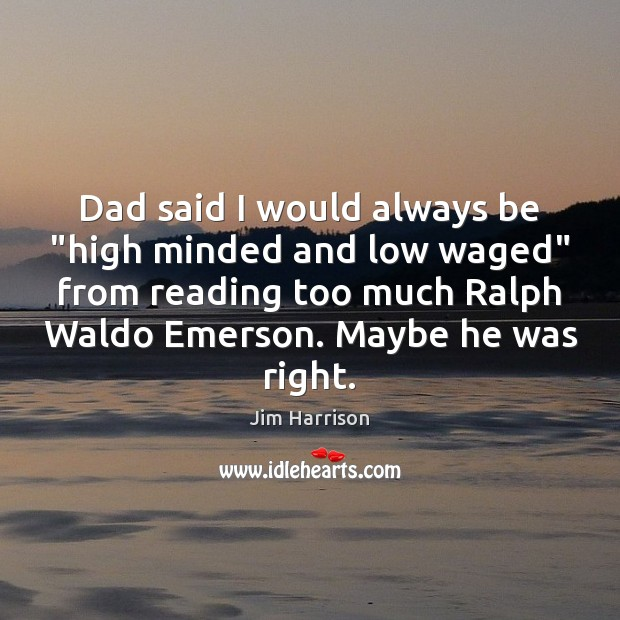 """Dad said I would always be """"high minded and low waged"""" from Jim Harrison Picture Quote"""