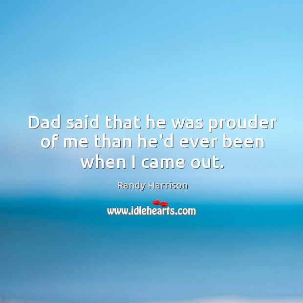 Dad said that he was prouder of me than he'd ever been when I came out. Randy Harrison Picture Quote