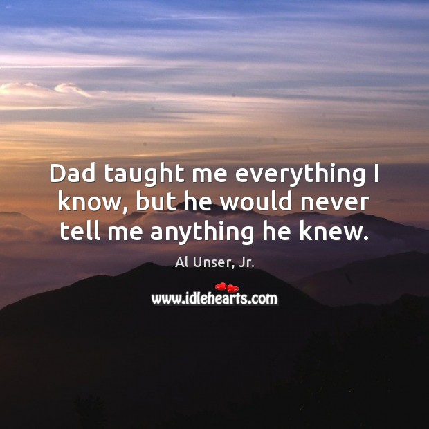 Image, Dad taught me everything I know, but he would never tell me anything he knew.