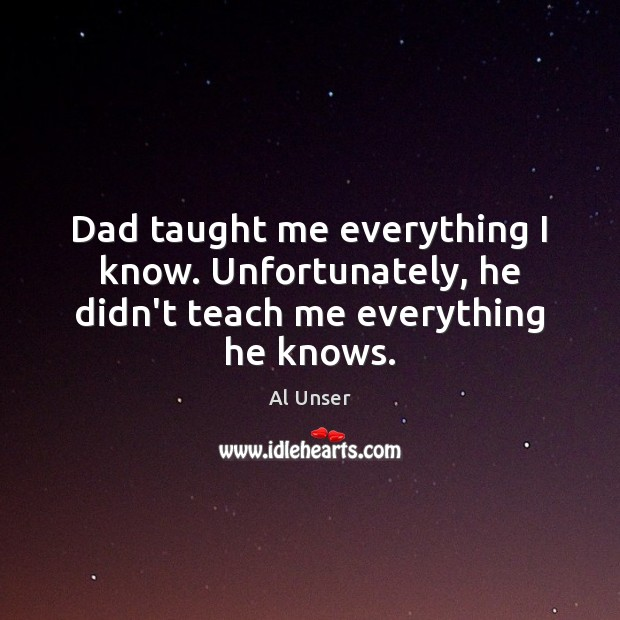 Image, Dad taught me everything I know. Unfortunately, he didn't teach me everything he knows.