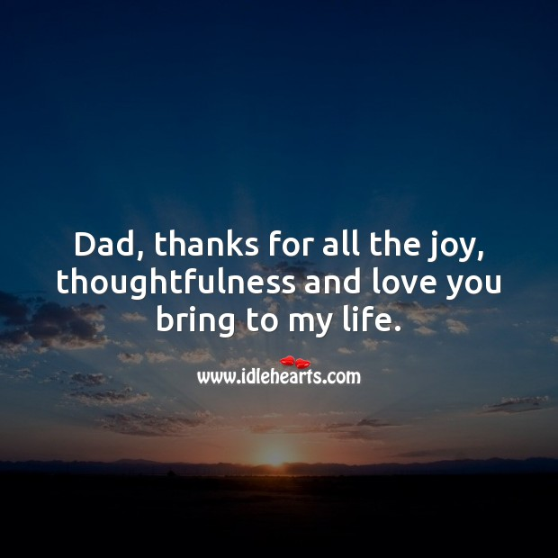 Dad, thanks for all the joy, thoughtfulness and love you bring to my life. Father's Day Messages Image