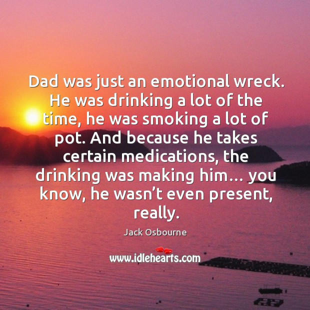 Dad was just an emotional wreck. He was drinking a lot of the time, he was smoking a lot of pot. Image