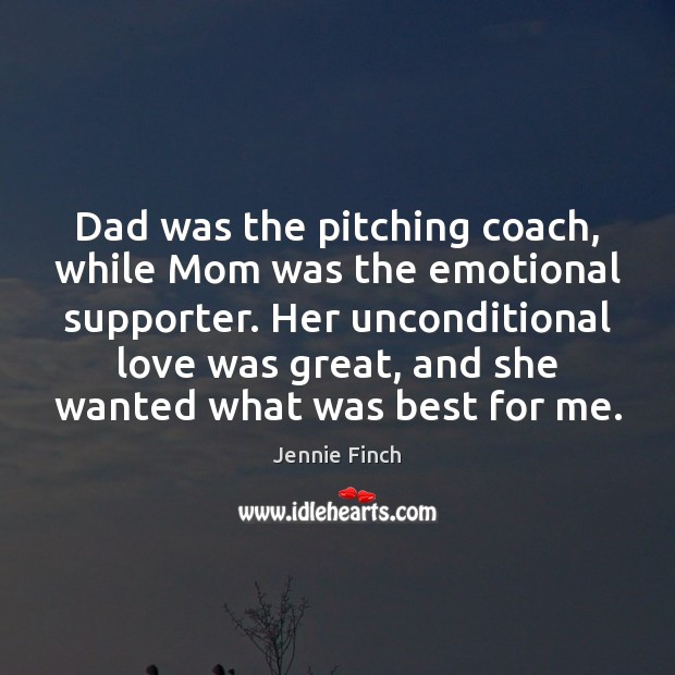 Dad was the pitching coach, while Mom was the emotional supporter. Her Jennie Finch Picture Quote