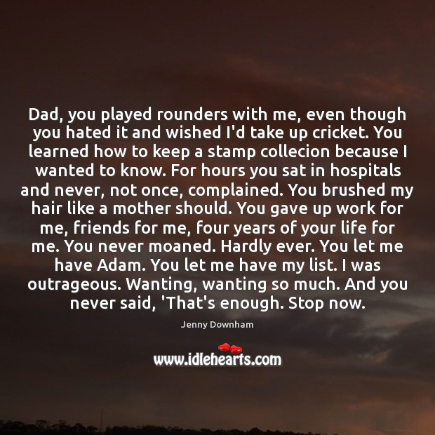 Dad, you played rounders with me, even though you hated it and Jenny Downham Picture Quote