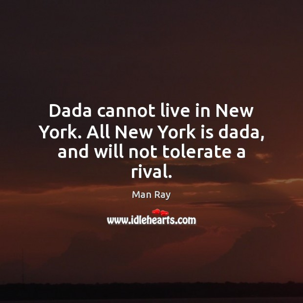 Dada cannot live in New York. All New York is dada, and will not tolerate a rival. Image