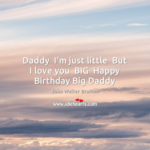 Daddy  I'm just little  But I love you  BIG  Happy Birthday Big Daddy John Walter Bratton Picture Quote