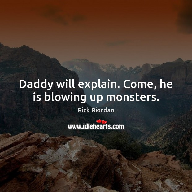 Daddy will explain. Come, he is blowing up monsters. Image