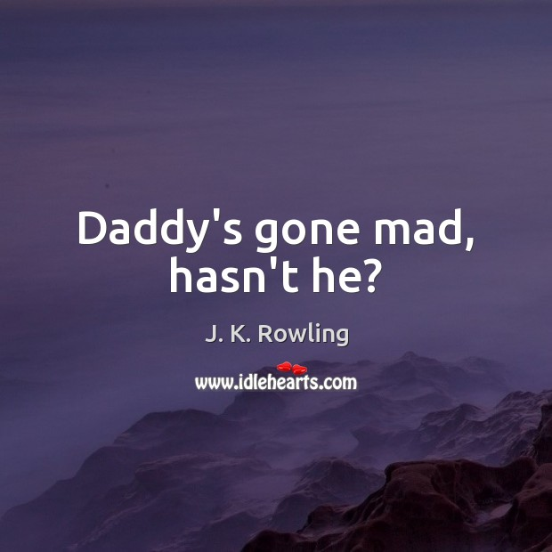 Daddy's gone mad, hasn't he? Image