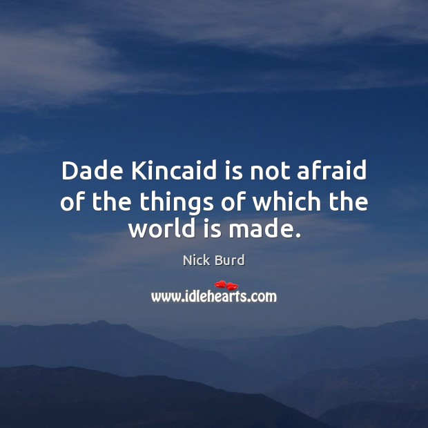 Dade Kincaid is not afraid of the things of which the world is made. Image