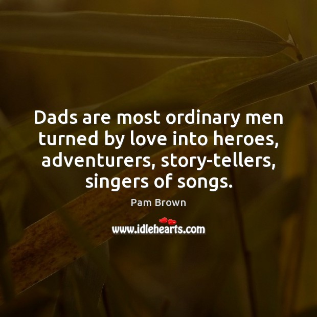 Image, Dads are most ordinary men turned by love into heroes, adventurers, story-tellers,