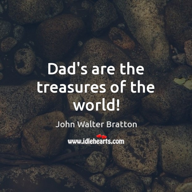 Dad's are the treasures of the world! John Walter Bratton Picture Quote