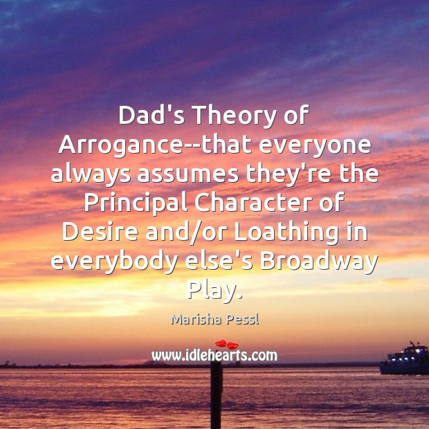 Dad's Theory of Arrogance–that everyone always assumes they're the Principal Character of Image